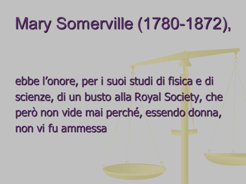 Mary Somerville (1780-1872), ebbe l'onore, per i suoi studi di fisica e di. scienze, di un busto alla Royal Society, che.