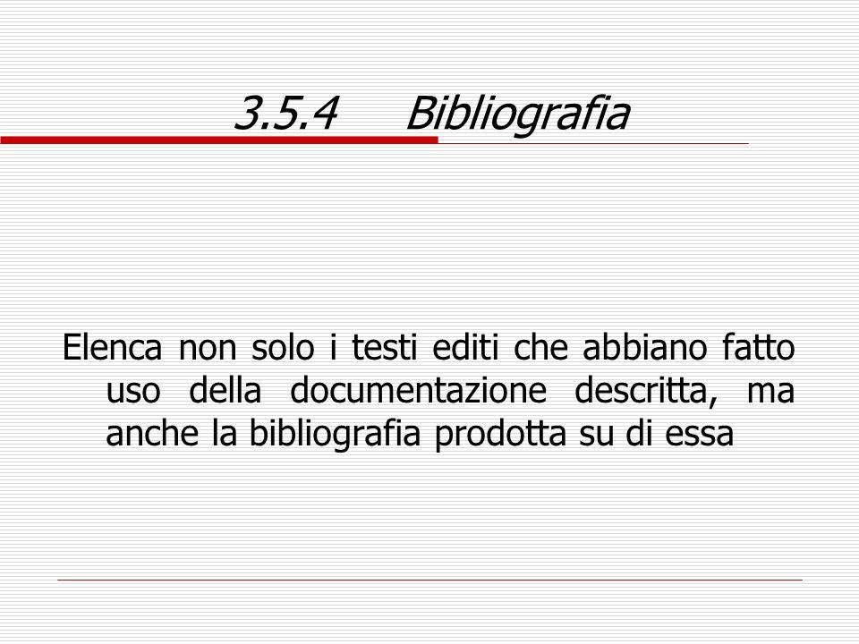 3.5.4 Bibliografia Elenca non solo i testi editi che abbiano fatto uso della documentazione descritta, ma anche la bibliografia prodotta su di essa.