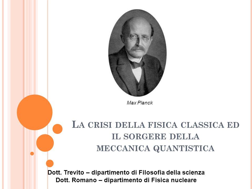 Max Planck La crisi della fisica classica ed il sorgere della meccanica quantistica. Dott. Trevito – dipartimento di Filosofia della scienza.