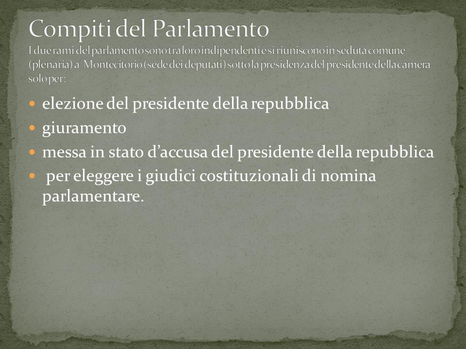 Compiti del Parlamento I due rami del parlamento sono tra loro indipendenti e si riuniscono in seduta comune (plenaria) a Montecitorio (sede dei deputati) sotto la presidenza del presidente della camera solo per: