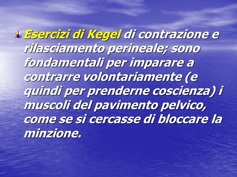 Esercizi di Kegel di contrazione e rilasciamento perineale; sono fondamentali per imparare a contrarre volontariamente (e quindi per prenderne coscienza) i muscoli del pavimento pelvico, come se si cercasse di bloccare la minzione.