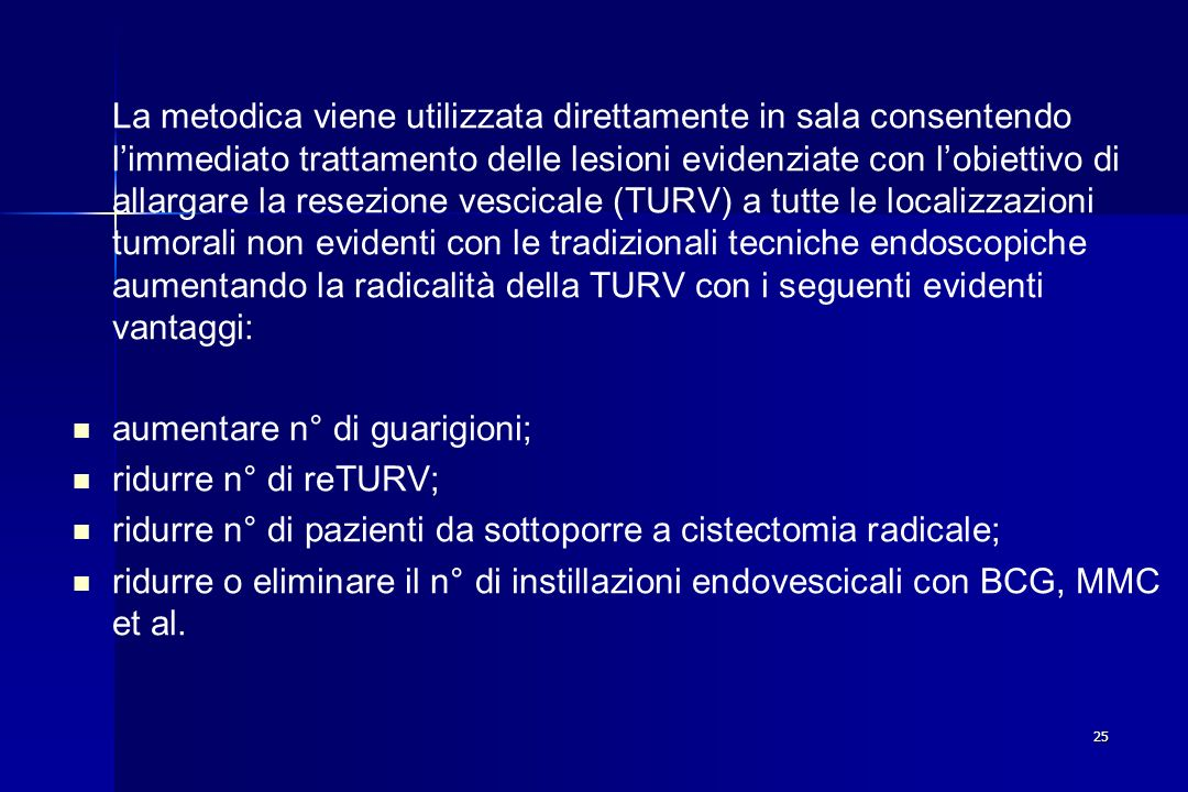 La metodica viene utilizzata direttamente in sala consentendo l'immediato trattamento delle lesioni evidenziate con l'obiettivo di allargare la resezione vescicale (TURV) a tutte le localizzazioni tumorali non evidenti con le tradizionali tecniche endoscopiche aumentando la radicalità della TURV con i seguenti evidenti vantaggi: