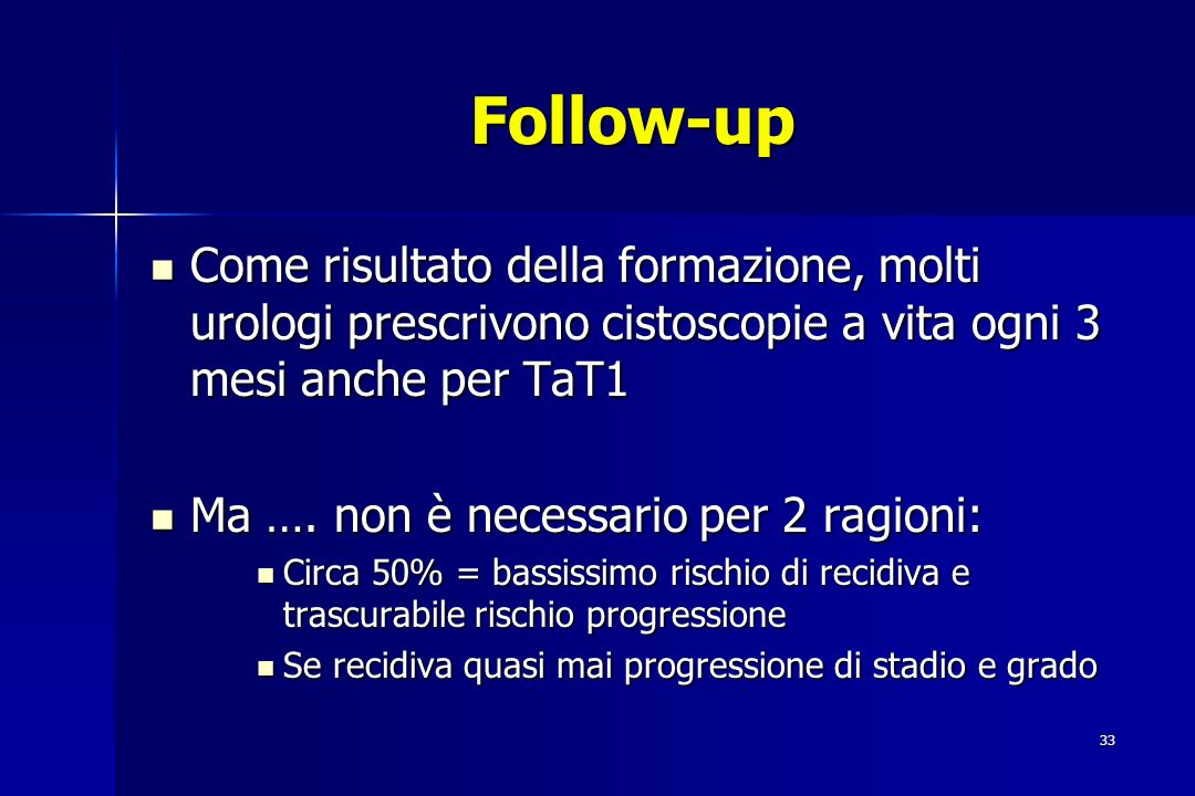 Follow-up Come risultato della formazione, molti urologi prescrivono cistoscopie a vita ogni 3 mesi anche per TaT1.