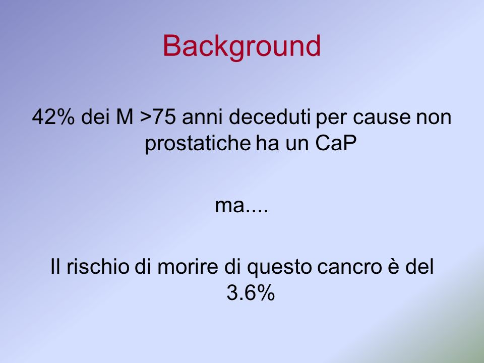 Background 42% dei M >75 anni deceduti per cause non prostatiche ha un CaP.