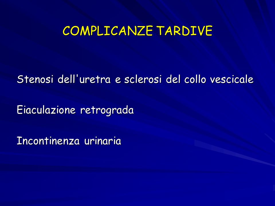 COMPLICANZE TARDIVEStenosi dell uretra e sclerosi del collo vescicale Eiaculazione retrograda Incontinenza urinaria