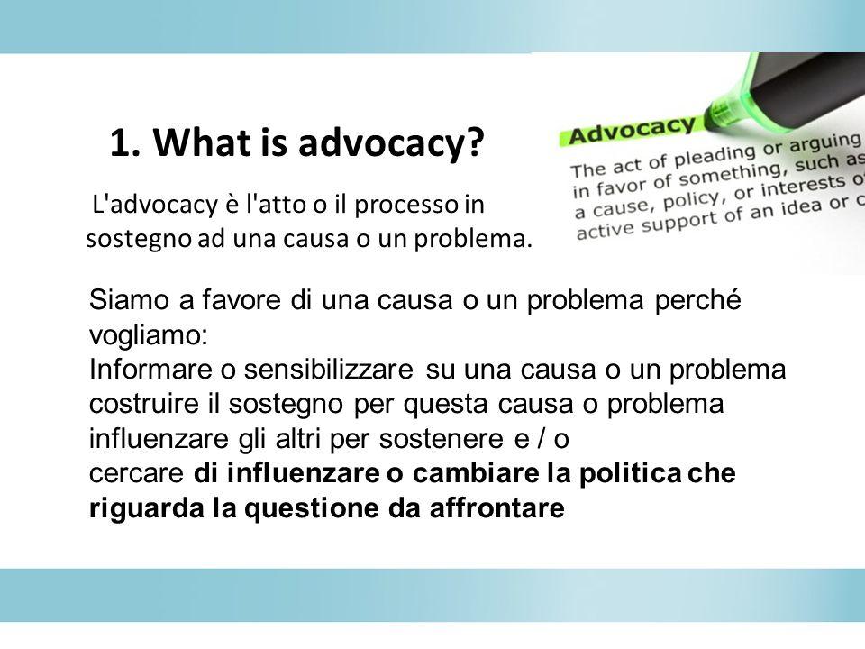 1. What is advocacy L advocacy è l atto o il processo in sostegno ad una causa o un problema.