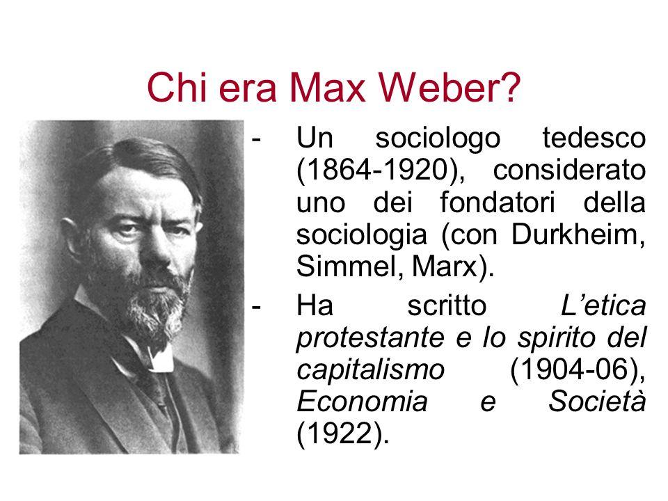 Chi era Max Weber Un sociologo tedesco (1864-1920), considerato uno dei fondatori della sociologia (con Durkheim, Simmel, Marx).