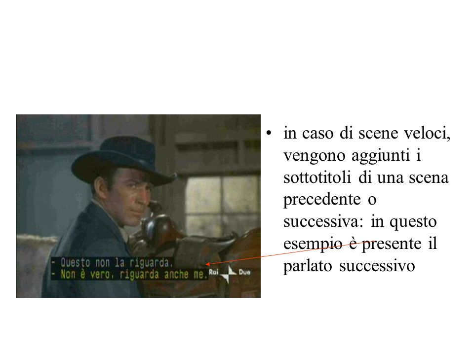 in caso di scene veloci, vengono aggiunti i sottotitoli di una scena precedente o successiva: in questo esempio è presente il parlato successivo