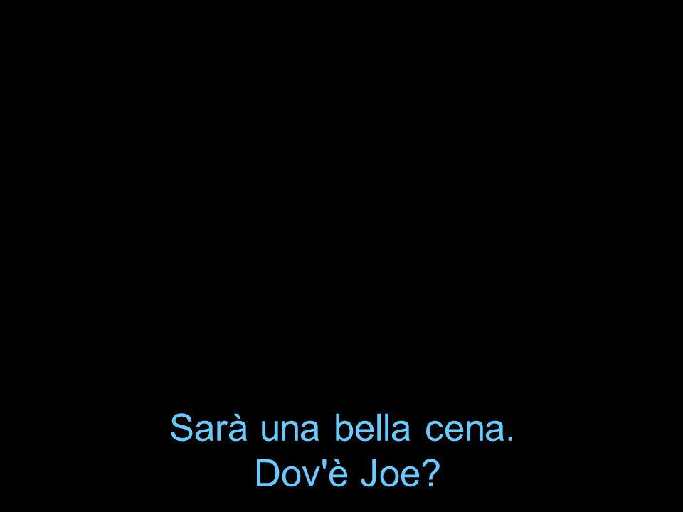 Sarà una bella cena. Dov è Joe
