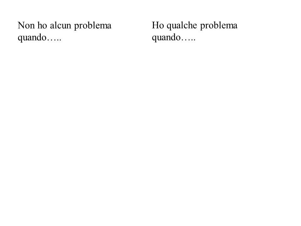 Non ho alcun problema quando….. Ho qualche problema quando…..