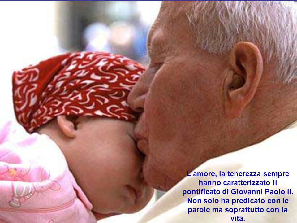 L'amore, la tenerezza sempre hanno caratterizzato il pontificato di Giovanni Paolo II.