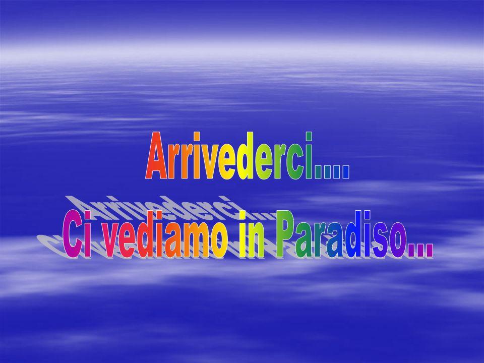 Arrivederci.... Ci vediamo in Paradiso...