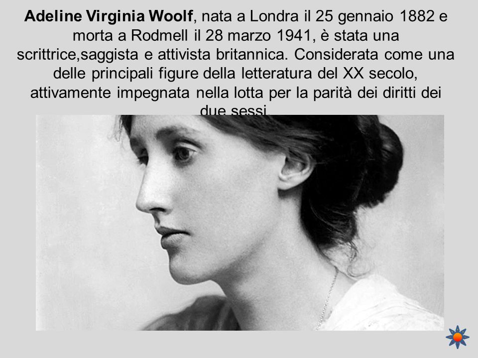 Adeline Virginia Woolf, nata a Londra il 25 gennaio 1882 e morta a Rodmell il 28 marzo 1941, è stata una scrittrice,saggista e attivista britannica.
