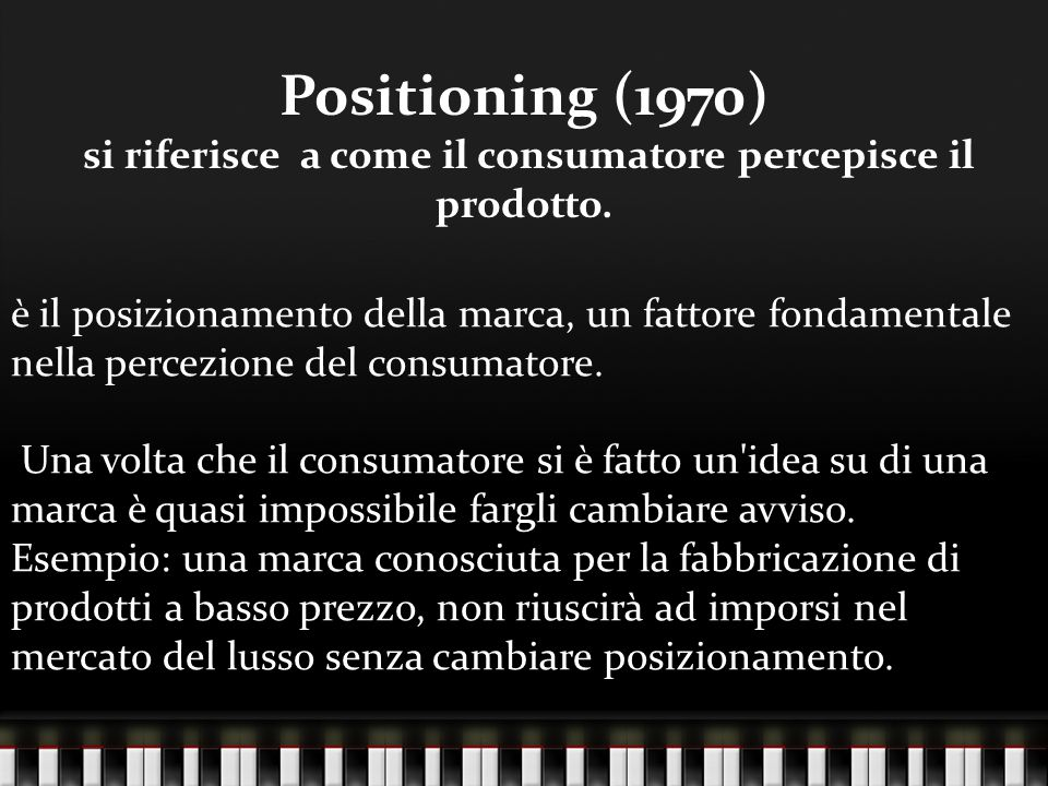 Positioning (1970) si riferisce a come il consumatore percepisce il prodotto.