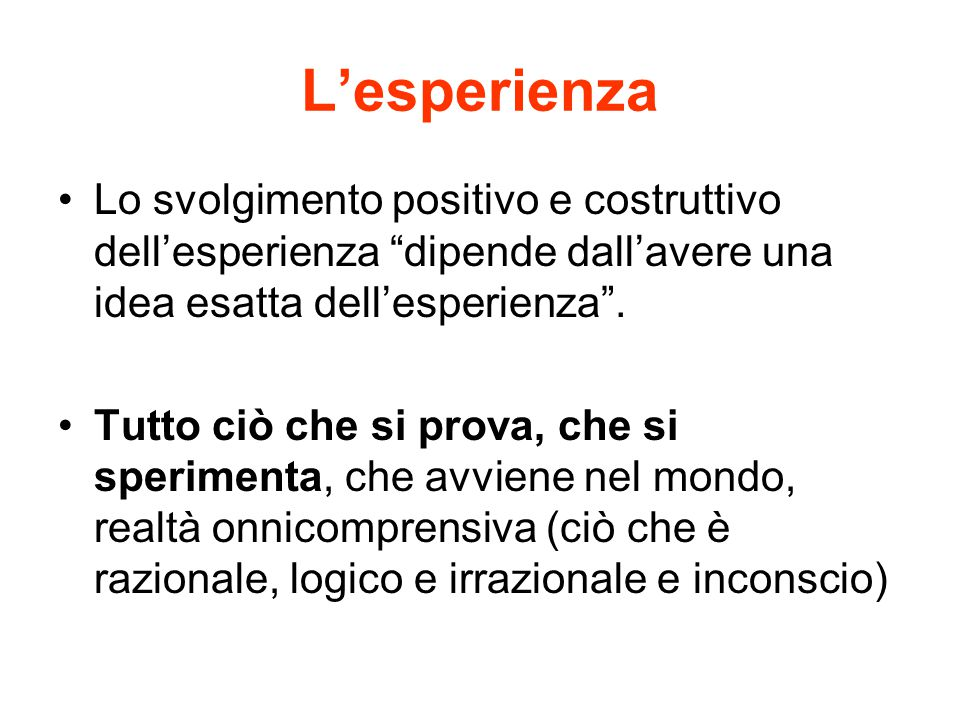 L'esperienza Lo svolgimento positivo e costruttivo dell'esperienza dipende dall'avere una idea esatta dell'esperienza .