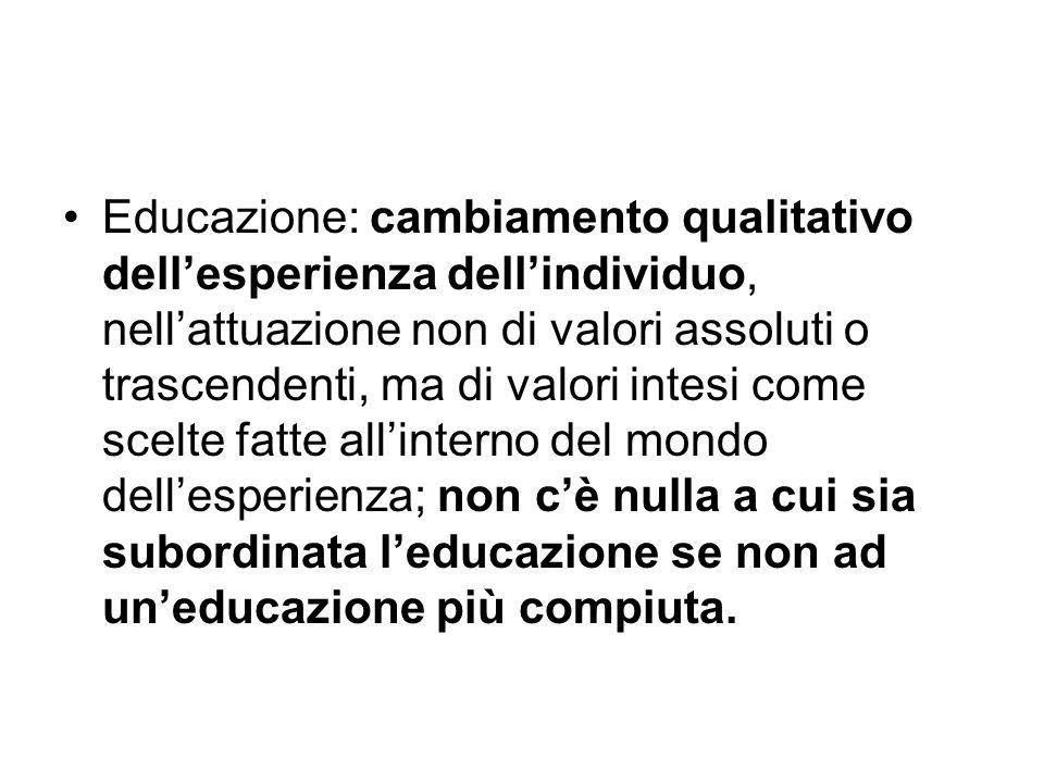 Educazione: cambiamento qualitativo dell'esperienza dell'individuo, nell'attuazione non di valori assoluti o trascendenti, ma di valori intesi come scelte fatte all'interno del mondo dell'esperienza; non c'è nulla a cui sia subordinata l'educazione se non ad un'educazione più compiuta.