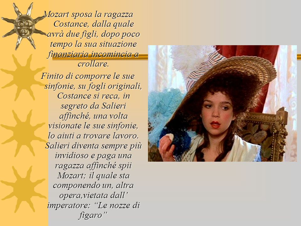 Mozart sposa la ragazza Costance, dalla quale avrà due figli, dopo poco tempo la sua situazione finanziaria incomincia a crollare.