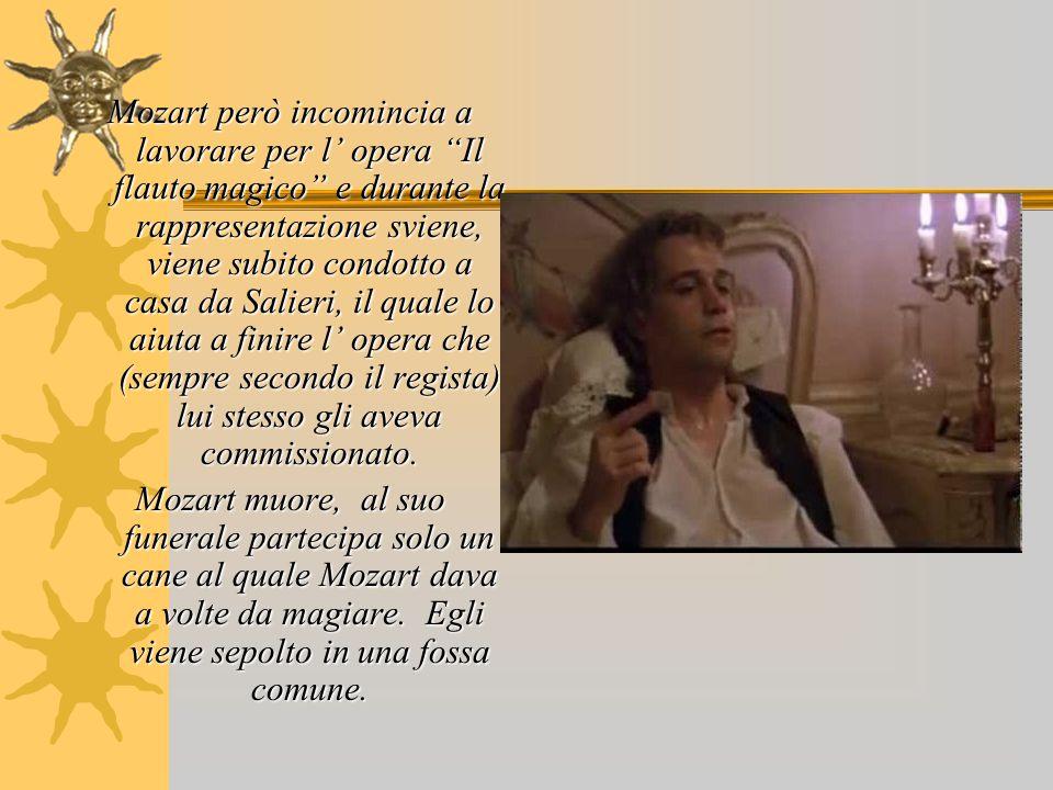Mozart però incomincia a lavorare per l' opera Il flauto magico e durante la rappresentazione sviene, viene subito condotto a casa da Salieri, il quale lo aiuta a finire l' opera che (sempre secondo il regista) lui stesso gli aveva commissionato.