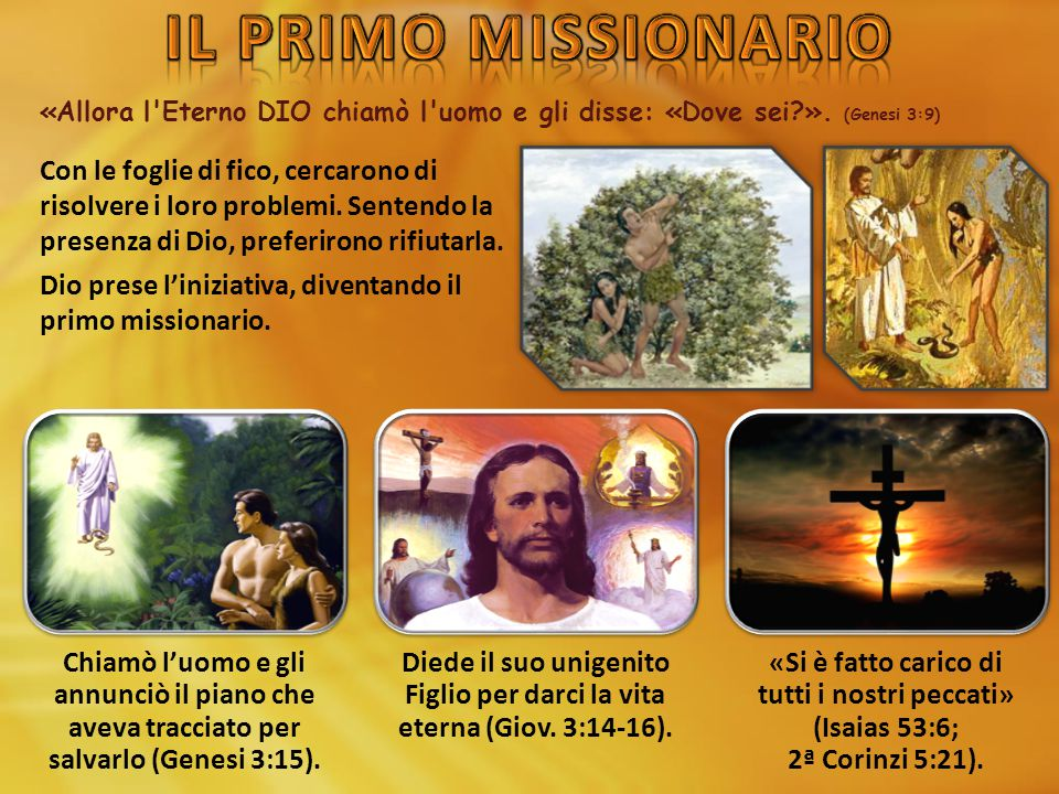 IL PRIMO MISSIONARIO «Allora l Eterno DIO chiamò l uomo e gli disse: «Dove sei ». (Genesi 3:9)