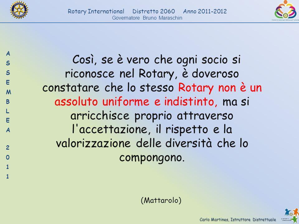 Così, se è vero che ogni socio si riconosce nel Rotary, è doveroso constatare che lo stesso Rotary non è un assoluto uniforme e indistinto, ma si arricchisce proprio attraverso l accettazione, il rispetto e la valorizzazione delle diversità che lo compongono.