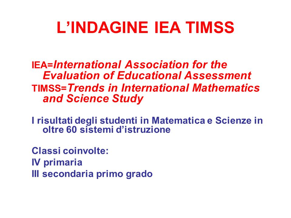 L'INDAGINE IEA TIMSS IEA=International Association for the Evaluation of Educational Assessment.