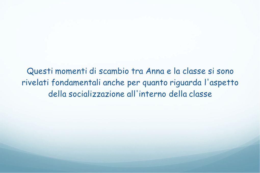 Questi momenti di scambio tra Anna e la classe si sono rivelati fondamentali anche per quanto riguarda l aspetto della socializzazione all interno della classe