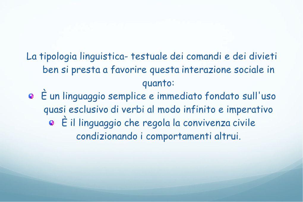 La tipologia linguistica- testuale dei comandi e dei divieti ben si presta a favorire questa interazione sociale in quanto: