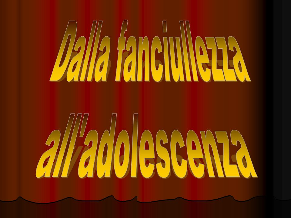 Dalla fanciullezza all adolescenza