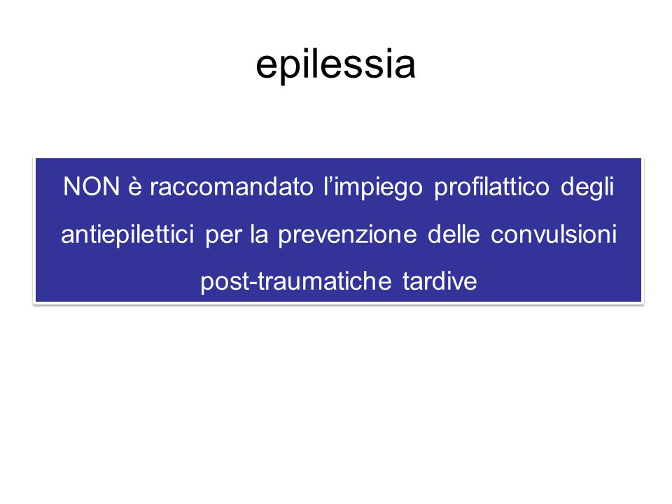 epilessia NON è raccomandato l'impiego profilattico degli antiepilettici per la prevenzione delle convulsioni post-traumatiche tardive.