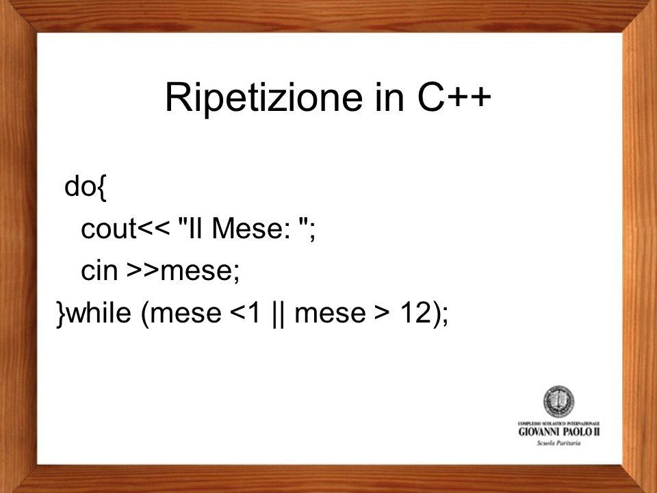 Ripetizione in C++ do{ cout<< Il Mese: ; cin >>mese; }while (mese <1 || mese > 12);