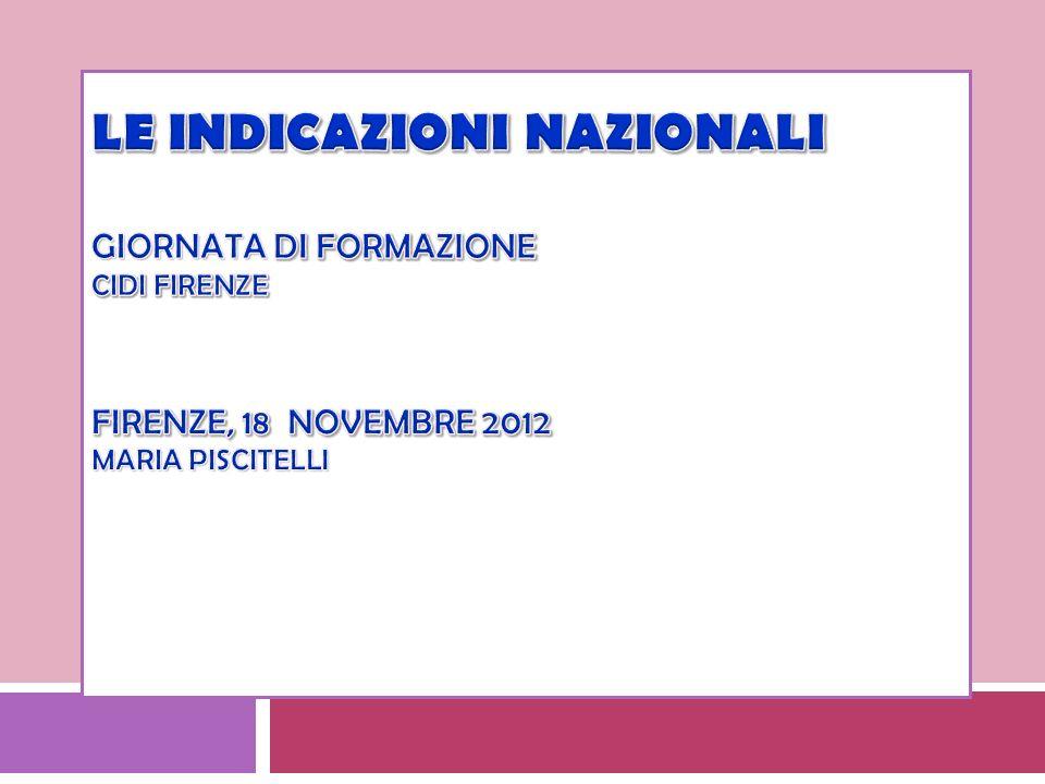 Le Indicazioni nazionali GIornata di formazione Cidi Firenze Firenze, 18 novembre 2012 Maria Piscitelli