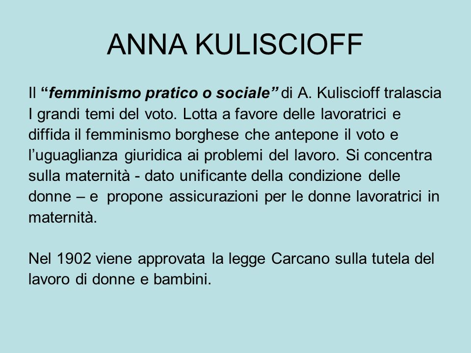 ANNA KULISCIOFF Il femminismo pratico o sociale di A. Kuliscioff tralascia. I grandi temi del voto. Lotta a favore delle lavoratrici e.