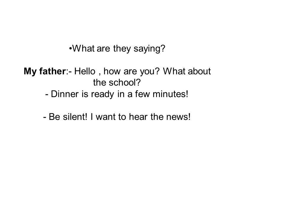 What are they saying. My father:- Hello , how are you