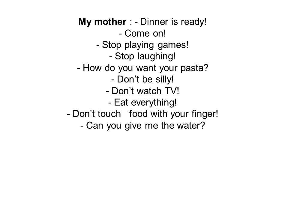 My mother : - Dinner is ready. - Come on. - Stop playing games