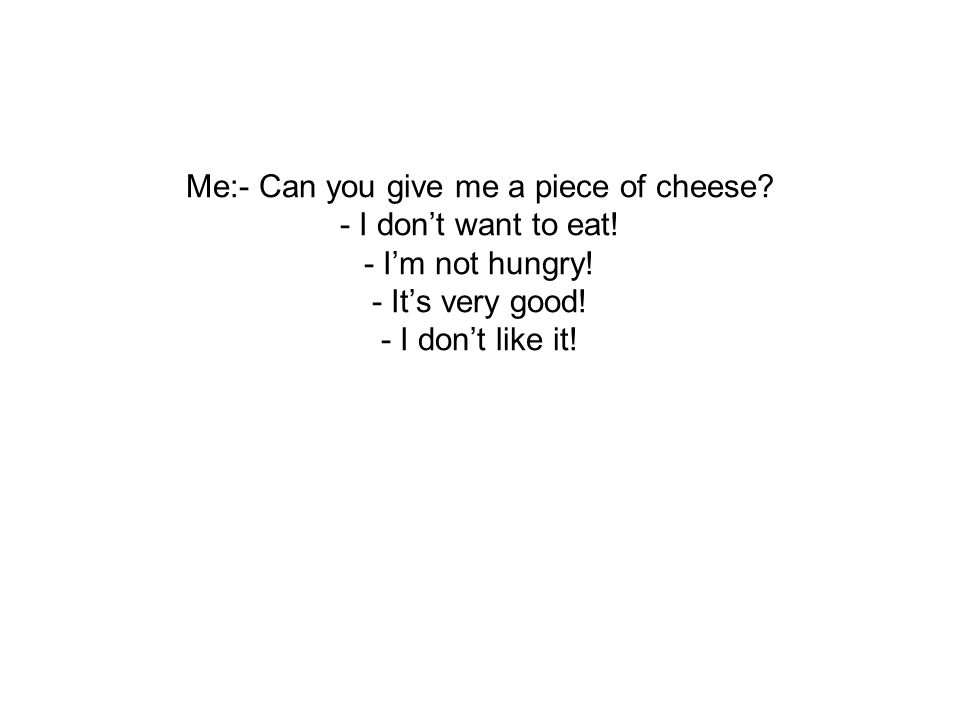 Me:- Can you give me a piece of cheese. - I don't want to eat
