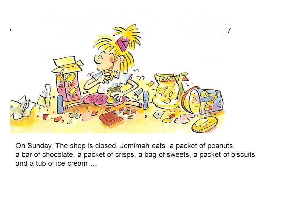 7 On Sunday, The shop is closed. Jemimah eats a packet of peanuts, a bar of chocolate, a packet of crisps, a bag of sweets, a packet of biscuits.