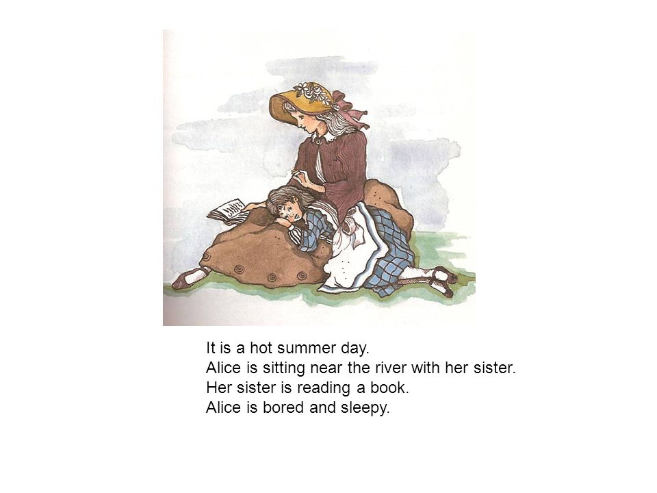 It is a hot summer day. Alice is sitting near the river with her sister. Her sister is reading a book.
