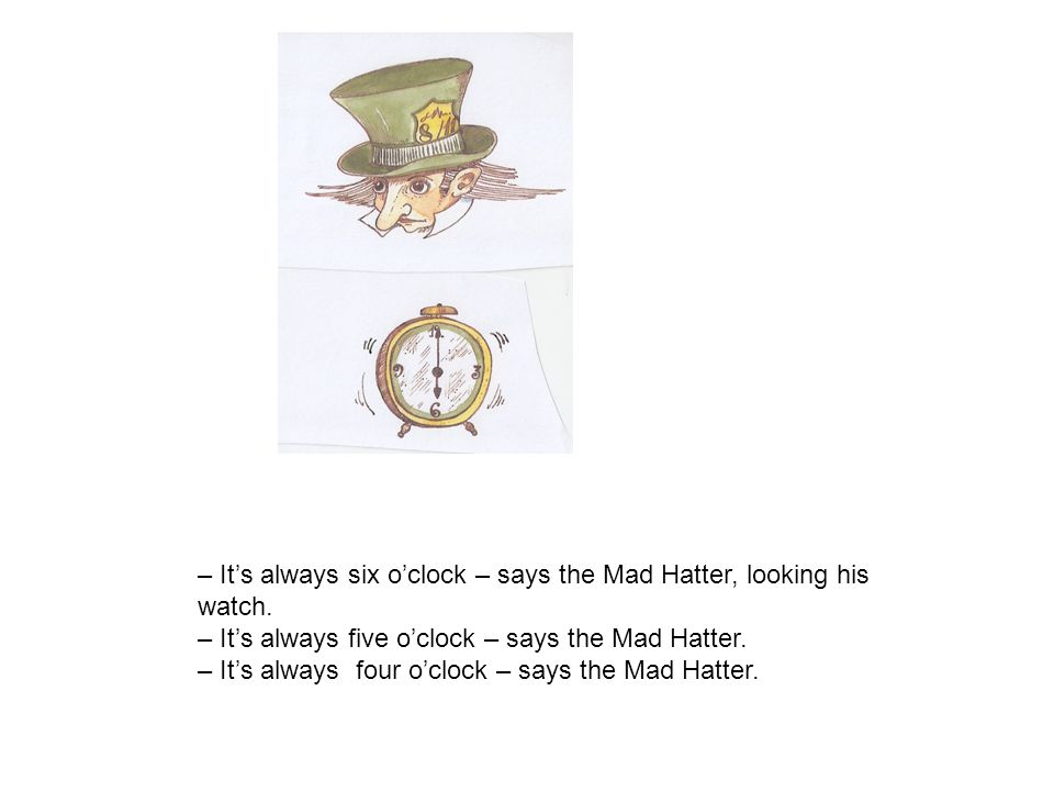 – It's always six o'clock – says the Mad Hatter, looking his watch.