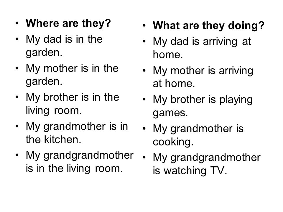 Where are they My dad is in the garden. My mother is in the garden. My brother is in the living room.