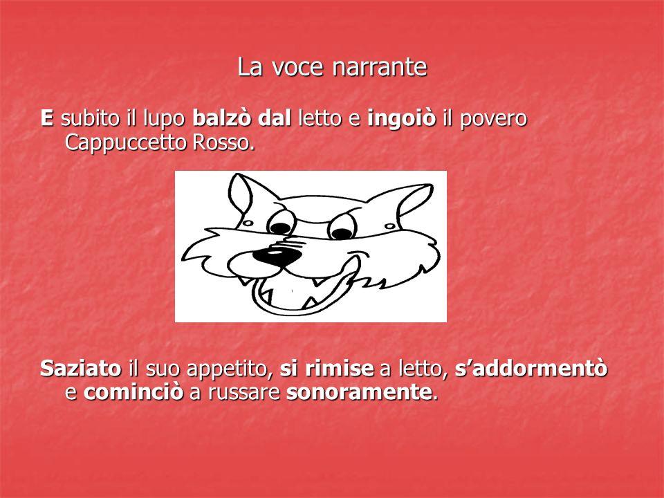 La voce narrante E subito il lupo balzò dal letto e ingoiò il povero Cappuccetto Rosso.