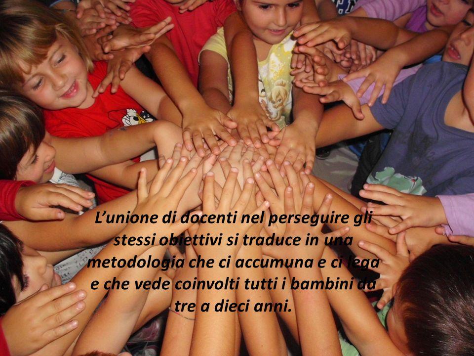 L'unione di docenti nel perseguire gli stessi obiettivi si traduce in una metodologia che ci accumuna e ci lega e che vede coinvolti tutti i bambini da tre a dieci anni.