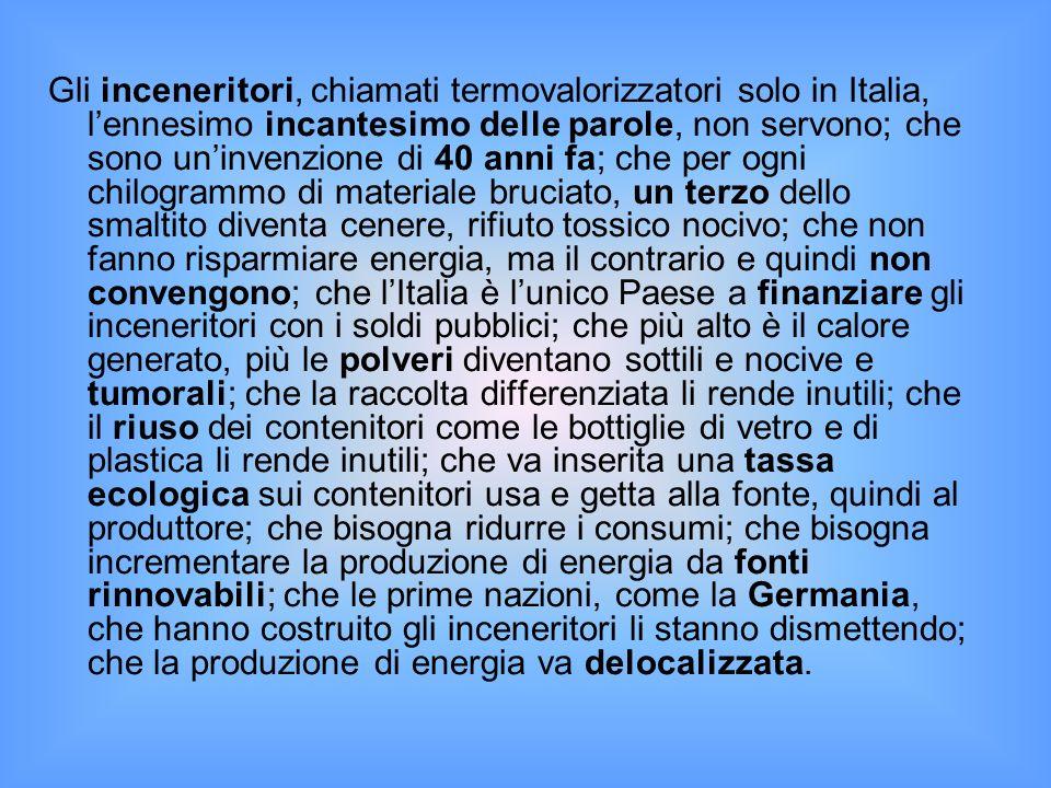 Gli inceneritori, chiamati termovalorizzatori solo in Italia, l'ennesimo incantesimo delle parole, non servono; che sono un'invenzione di 40 anni fa; che per ogni chilogrammo di materiale bruciato, un terzo dello smaltito diventa cenere, rifiuto tossico nocivo; che non fanno risparmiare energia, ma il contrario e quindi non convengono; che l'Italia è l'unico Paese a finanziare gli inceneritori con i soldi pubblici; che più alto è il calore generato, più le polveri diventano sottili e nocive e tumorali; che la raccolta differenziata li rende inutili; che il riuso dei contenitori come le bottiglie di vetro e di plastica li rende inutili; che va inserita una tassa ecologica sui contenitori usa e getta alla fonte, quindi al produttore; che bisogna ridurre i consumi; che bisogna incrementare la produzione di energia da fonti rinnovabili; che le prime nazioni, come la Germania, che hanno costruito gli inceneritori li stanno dismettendo; che la produzione di energia va delocalizzata.