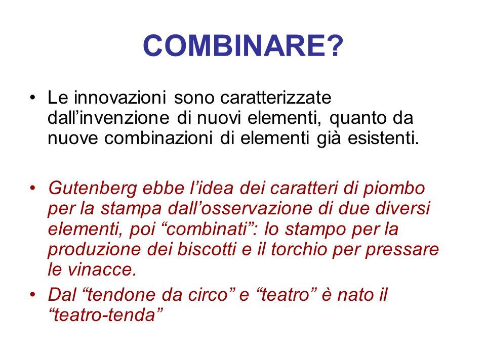 COMBINARE Le innovazioni sono caratterizzate dall'invenzione di nuovi elementi, quanto da nuove combinazioni di elementi già esistenti.