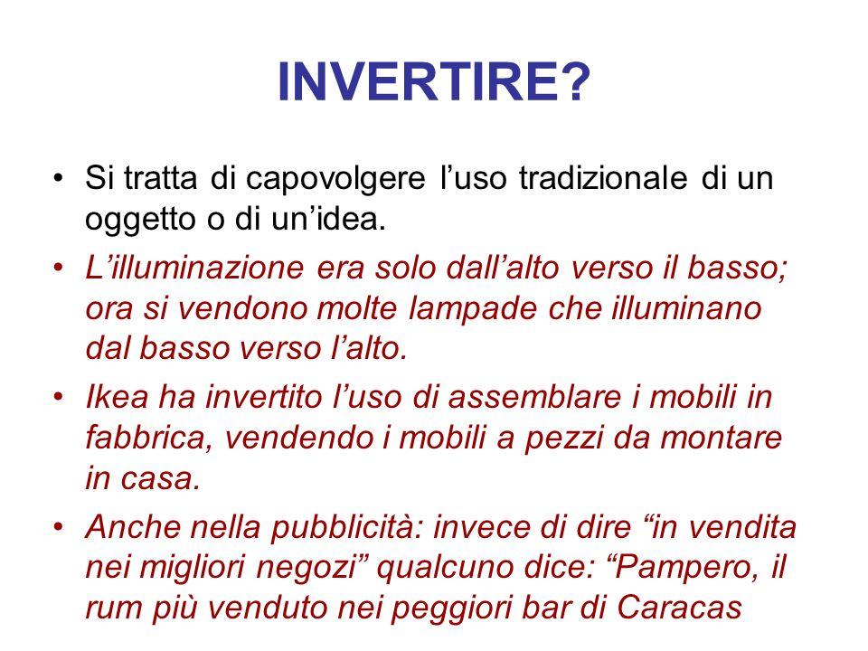 INVERTIRE Si tratta di capovolgere l'uso tradizionale di un oggetto o di un'idea.