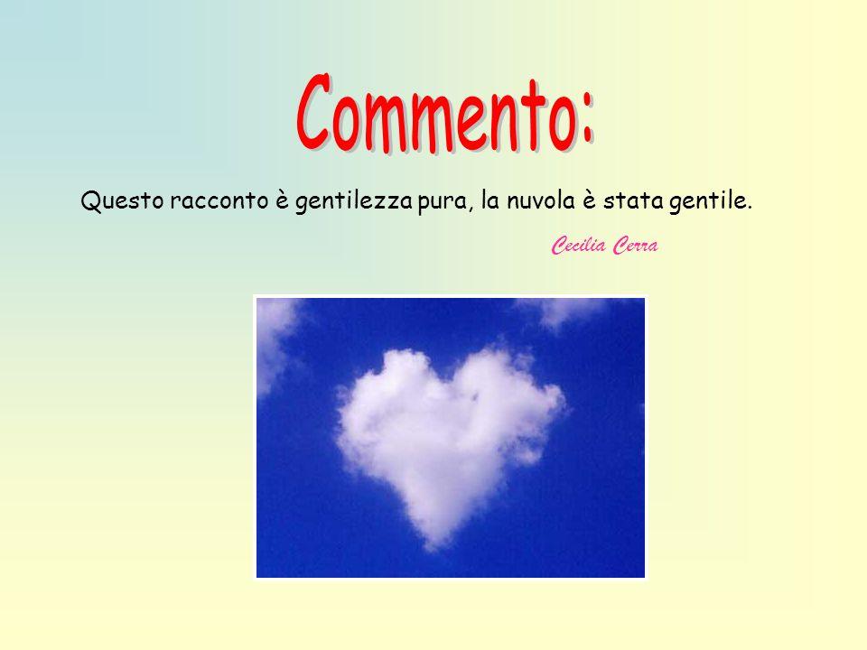 Commento: Questo racconto è gentilezza pura, la nuvola è stata gentile. Cecilia Cerra