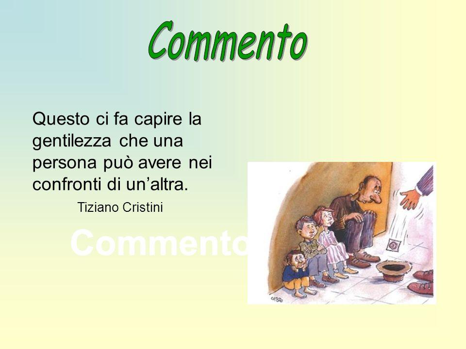 Commento Questo ci fa capire la gentilezza che una persona può avere nei confronti di un'altra. Tiziano Cristini.