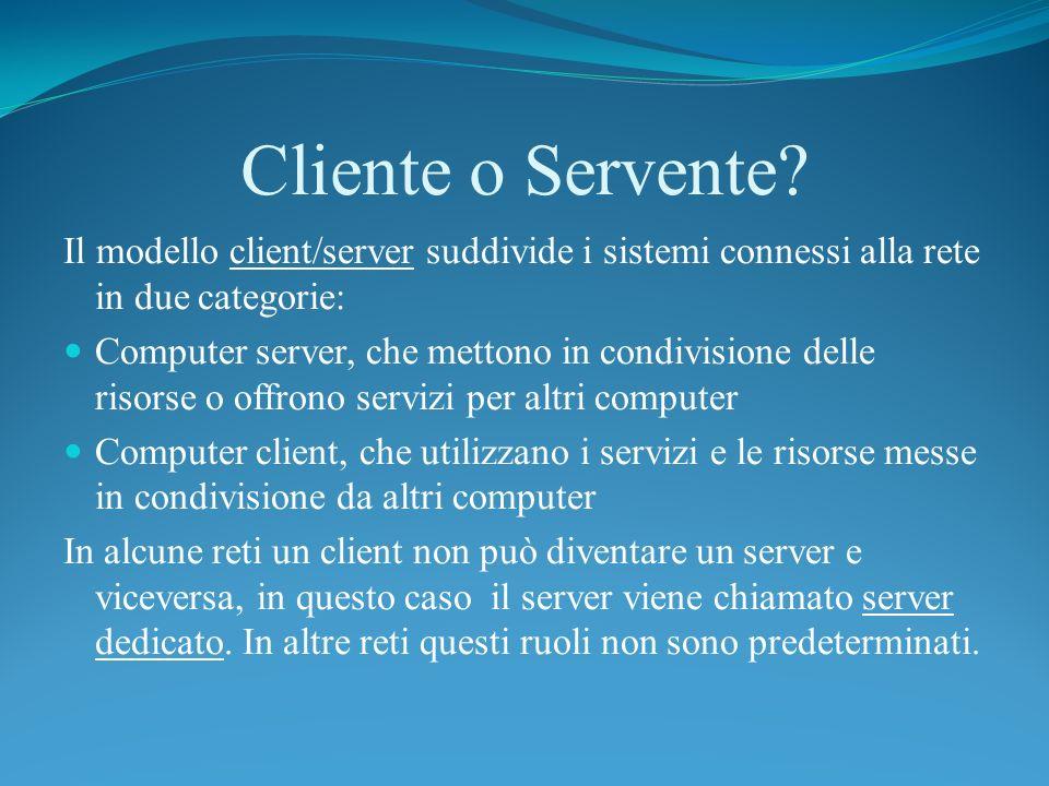 Cliente o Servente Il modello client/server suddivide i sistemi connessi alla rete in due categorie: