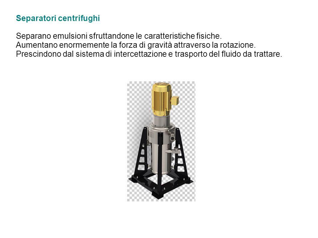 Separatori centrifughi Separano emulsioni sfruttandone le caratteristiche fisiche.
