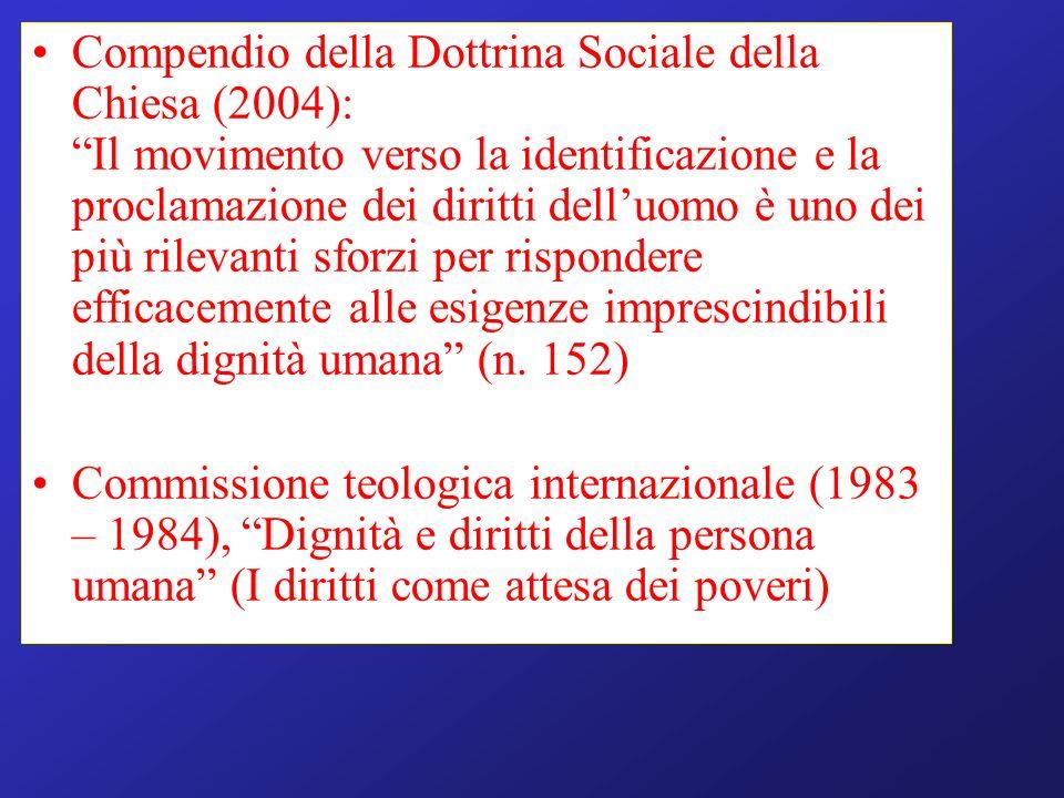 Compendio della Dottrina Sociale della Chiesa (2004): Il movimento verso la identificazione e la proclamazione dei diritti dell'uomo è uno dei più rilevanti sforzi per rispondere efficacemente alle esigenze imprescindibili della dignità umana (n. 152)