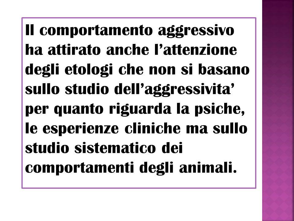 Il comportamento aggressivo ha attirato anche l'attenzione degli etologi che non si basano sullo studio dell'aggressivita' per quanto riguarda la psiche, le esperienze cliniche ma sullo studio sistematico dei comportamenti degli animali.